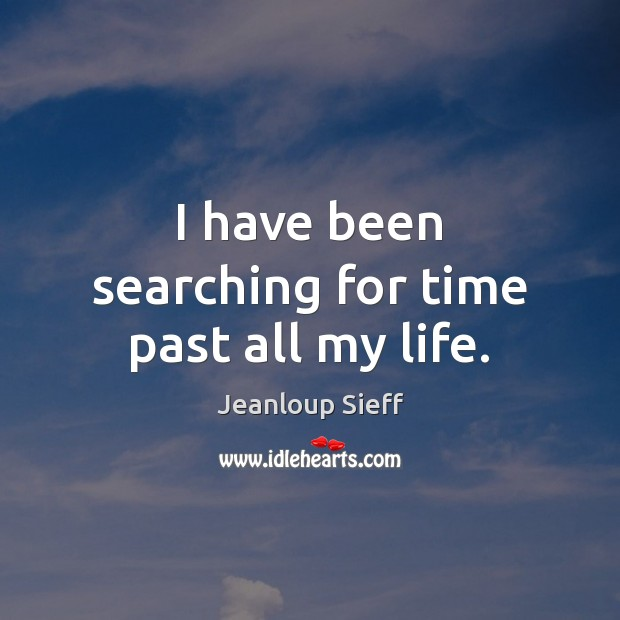 I have been searching for time past all my life. Image