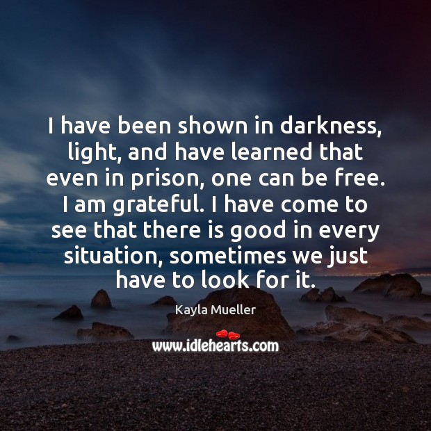 I have been shown in darkness, light, and have learned that even Image