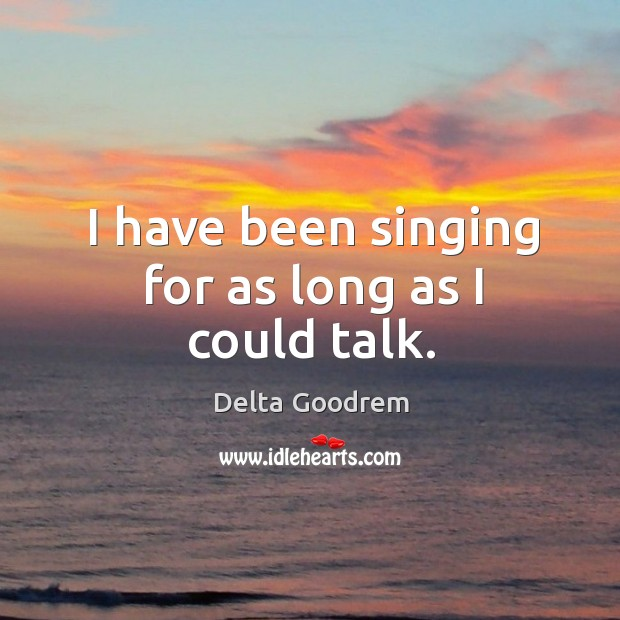 I have been singing for as long as I could talk. Image
