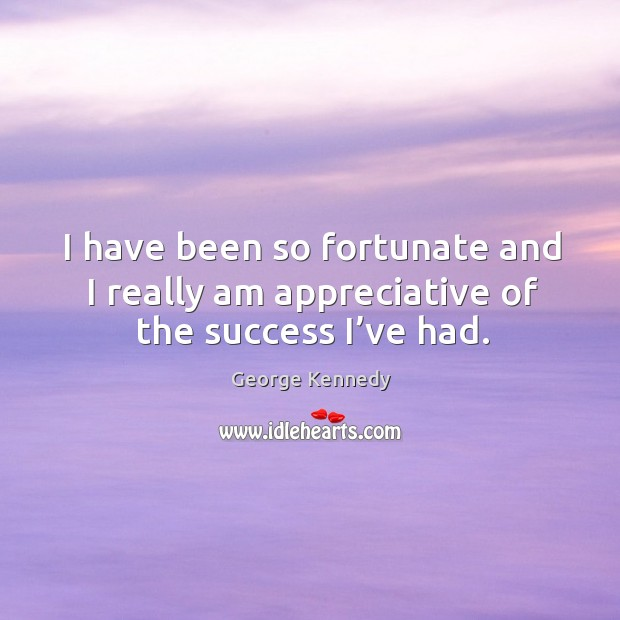 Image, I have been so fortunate and I really am appreciative of the success I've had.