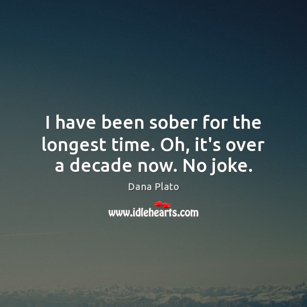 I have been sober for the longest time. Oh, it's over a decade now. No joke. Image