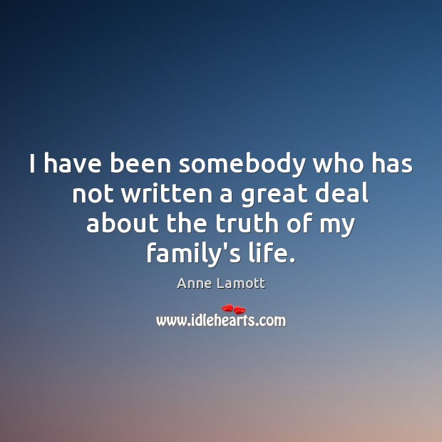 I have been somebody who has not written a great deal about the truth of my family's life. Anne Lamott Picture Quote