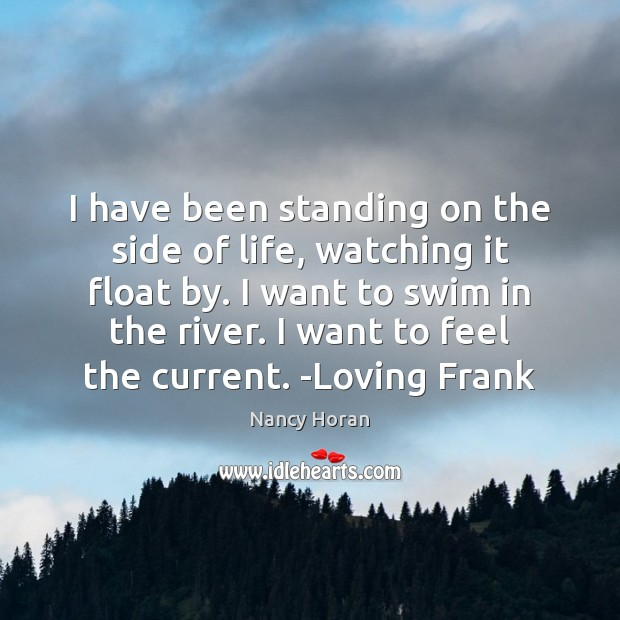 I have been standing on the side of life, watching it float Nancy Horan Picture Quote