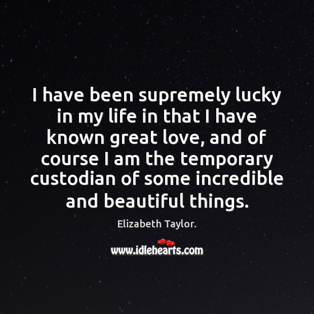 I have been supremely lucky in my life in that I have Elizabeth Taylor. Picture Quote