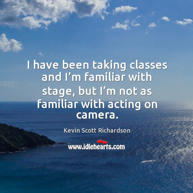 I have been taking classes and I'm familiar with stage, but I'm not as familiar with acting on camera. Kevin Scott Richardson Picture Quote