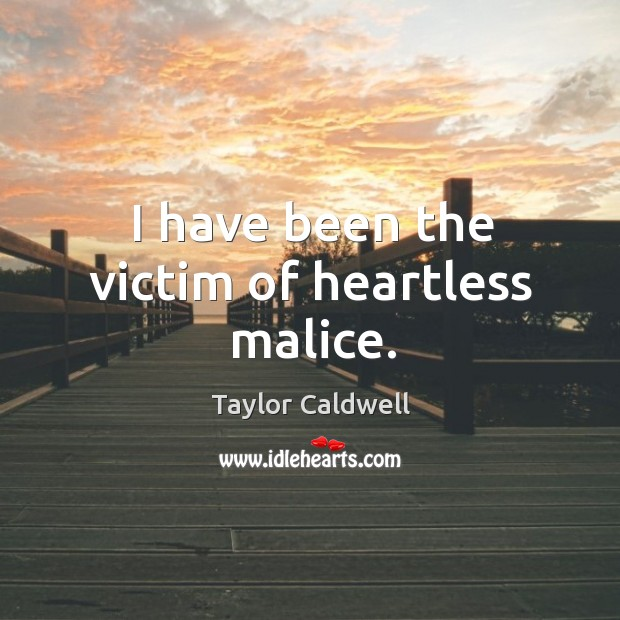 I have been the victim of heartless malice. Taylor Caldwell Picture Quote