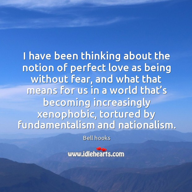 Image, I have been thinking about the notion of perfect love as being without fear