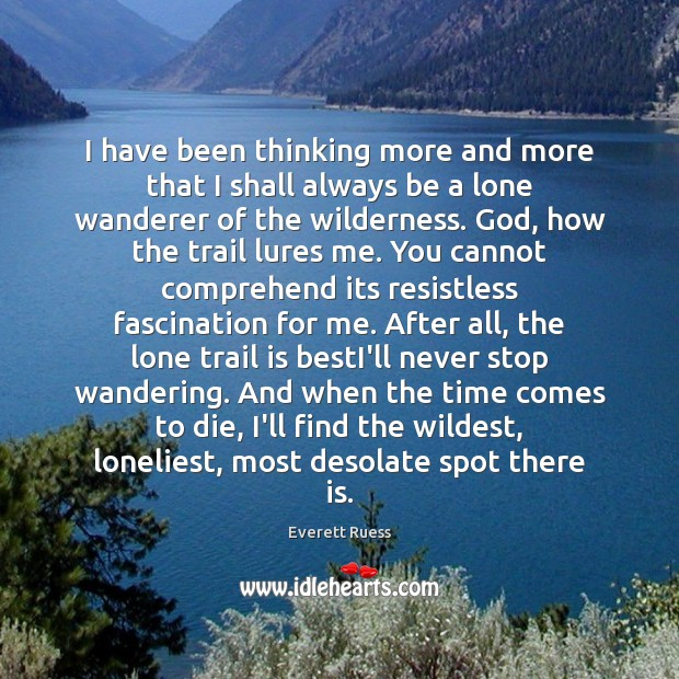 I have been thinking more and more that I shall always be Everett Ruess Picture Quote