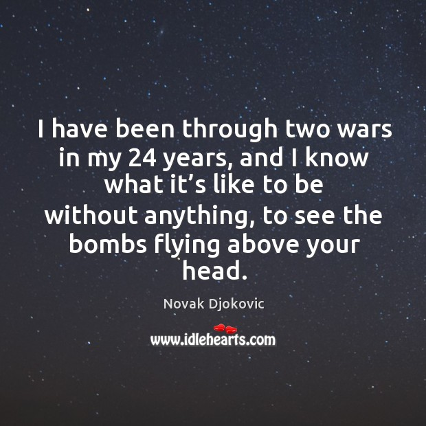 Image, I have been through two wars in my 24 years, and I know what it's like to be without