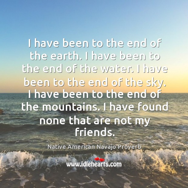 I have been to the end of the earth. Native American Navajo Proverbs Image