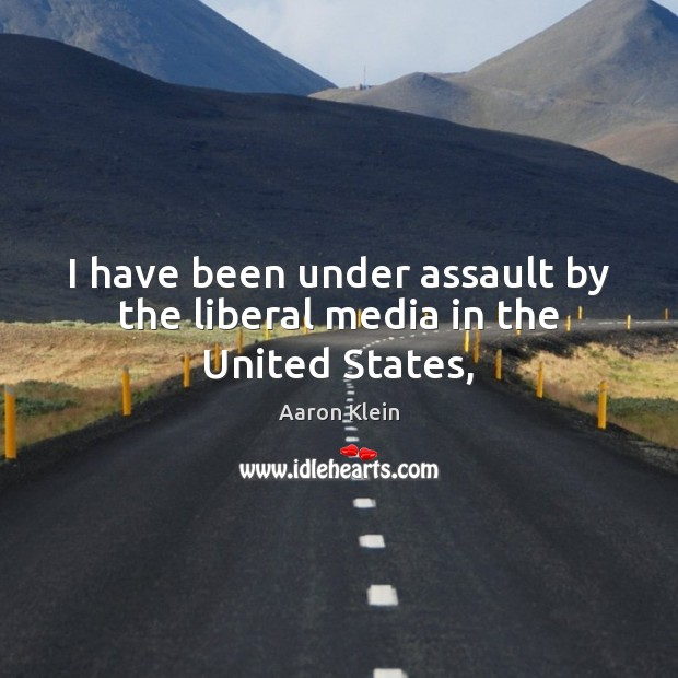 Image, I have been under assault by the liberal media in the United States,