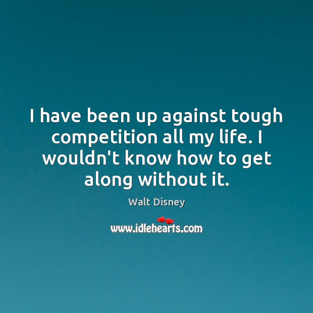 I have been up against tough competition all my life. I wouldn't Image