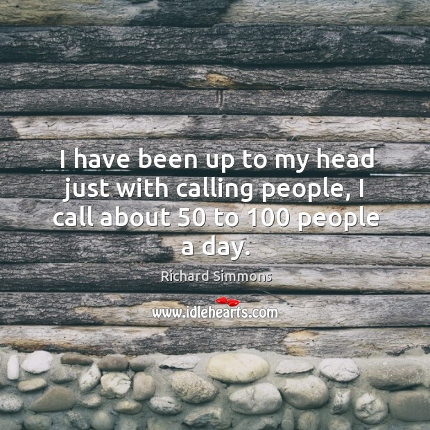 Image, I have been up to my head just with calling people, I call about 50 to 100 people a day.