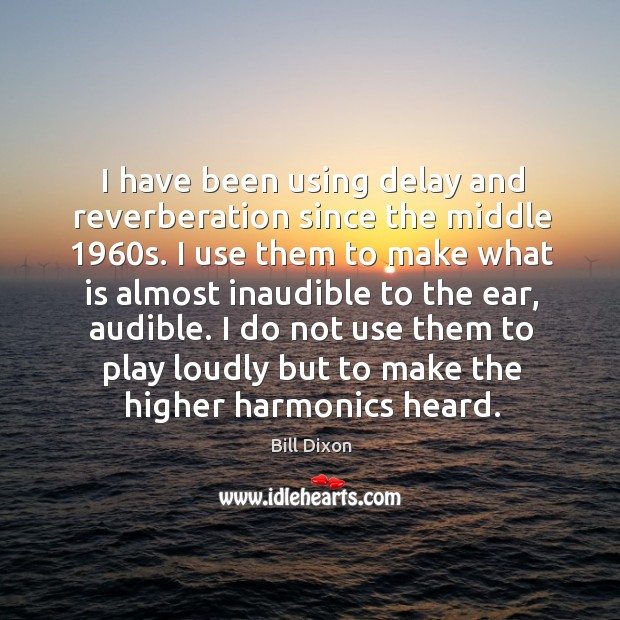 Image, I have been using delay and reverberation since the middle 1960s.