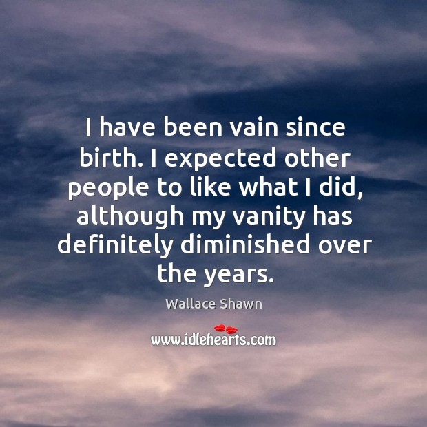 I have been vain since birth. I expected other people to like what I did, although my vanity Wallace Shawn Picture Quote
