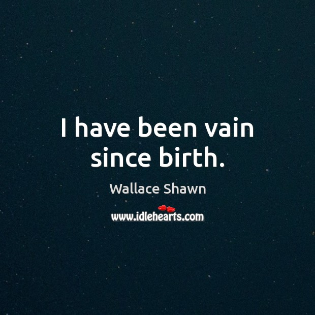 I have been vain since birth. Wallace Shawn Picture Quote
