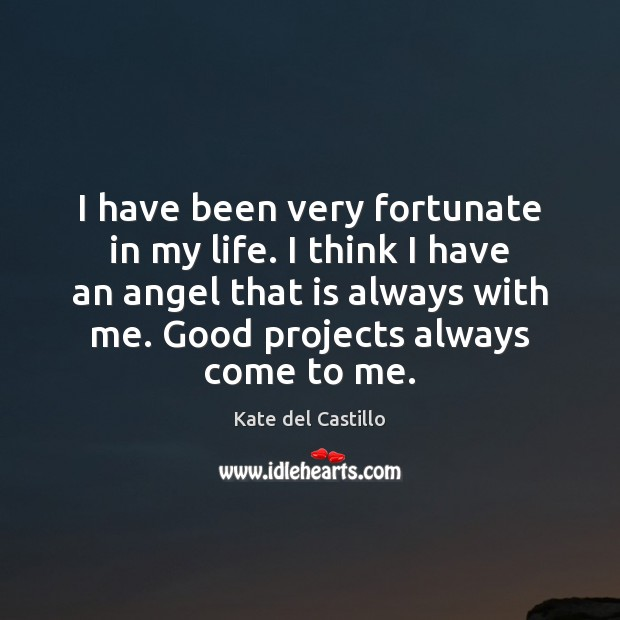 I have been very fortunate in my life. I think I have Kate del Castillo Picture Quote