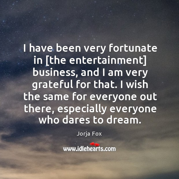 Image, I have been very fortunate in [the entertainment] business, and I am