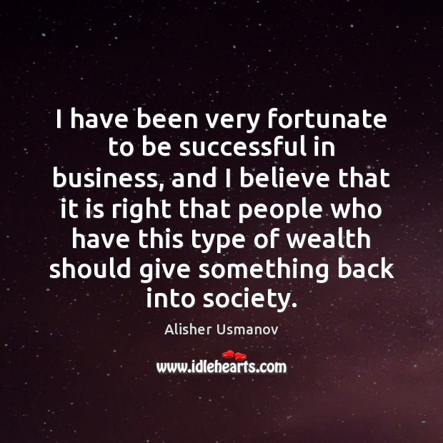 I have been very fortunate to be successful in business, and I To Be Successful Quotes Image