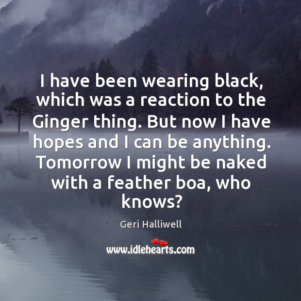 I have been wearing black, which was a reaction to the ginger thing. But now I have hopes and I can be anything. Geri Halliwell Picture Quote