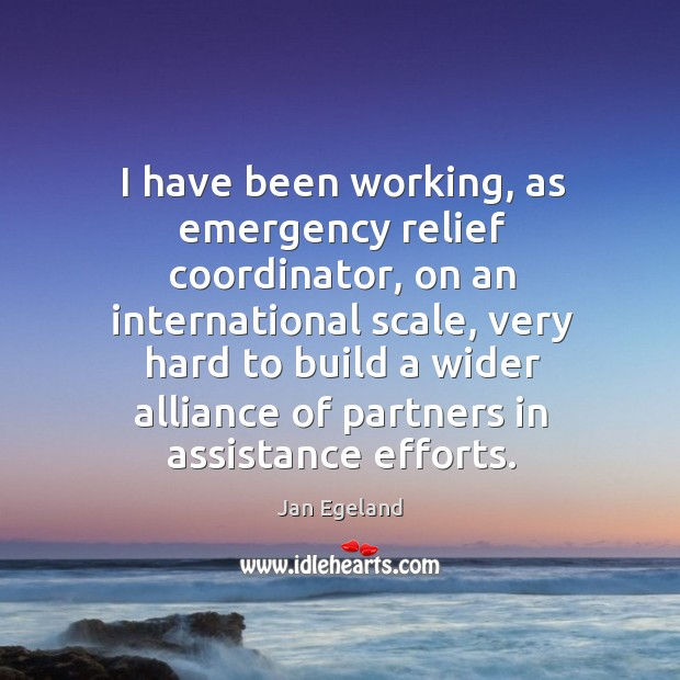 I have been working, as emergency relief coordinator, on an international scale, very hard Jan Egeland Picture Quote