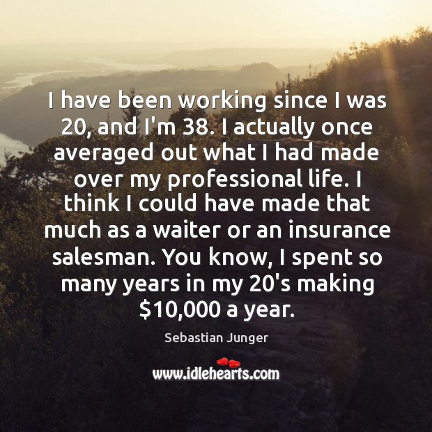I have been working since I was 20, and I'm 38. I actually once Sebastian Junger Picture Quote