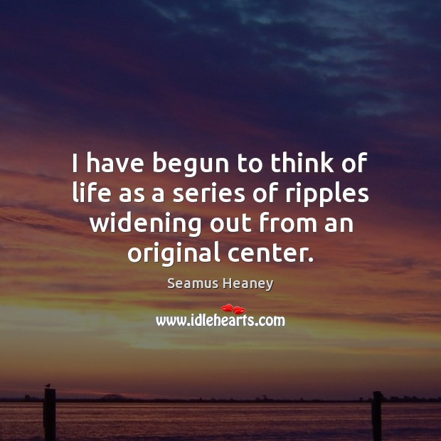 I have begun to think of life as a series of ripples widening out from an original center. Seamus Heaney Picture Quote