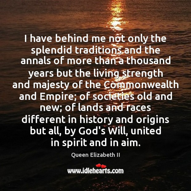 I have behind me not only the splendid traditions and the annals Queen Elizabeth II Picture Quote