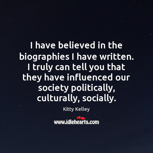I have believed in the biographies I have written. I truly can Image