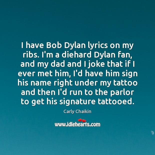 Image, I have Bob Dylan lyrics on my ribs. I'm a diehard Dylan