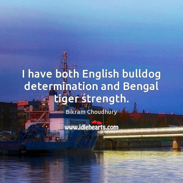I have both English bulldog determination and Bengal tiger strength. Bikram Choudhury Picture Quote