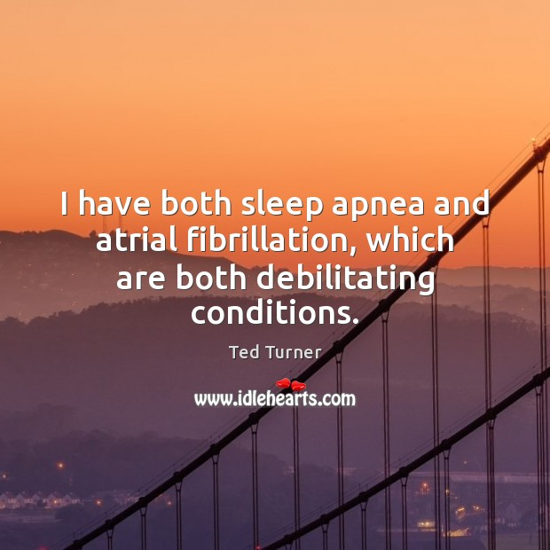 I have both sleep apnea and atrial fibrillation, which are both debilitating conditions. Ted Turner Picture Quote