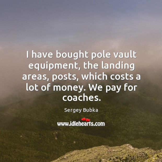 I have bought pole vault equipment, the landing areas, posts, which costs a lot of money. Image