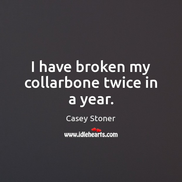 I have broken my collarbone twice in a year. Casey Stoner Picture Quote