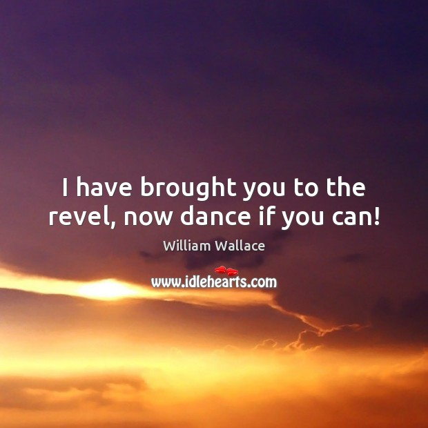 I have brought you to the revel, now dance if you can! Image