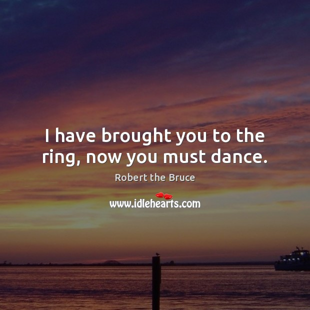 I have brought you to the ring, now you must dance. Image