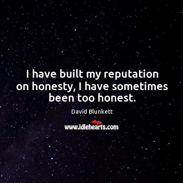 I have built my reputation on honesty, I have sometimes been too honest. Image