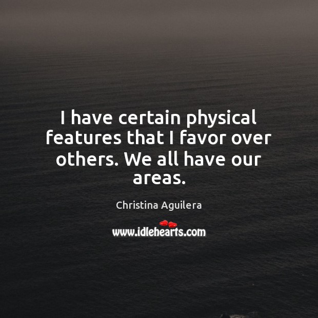 I have certain physical features that I favor over others. We all have our areas. Christina Aguilera Picture Quote