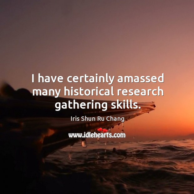 I have certainly amassed many historical research gathering skills. Iris Shun Ru Chang Picture Quote