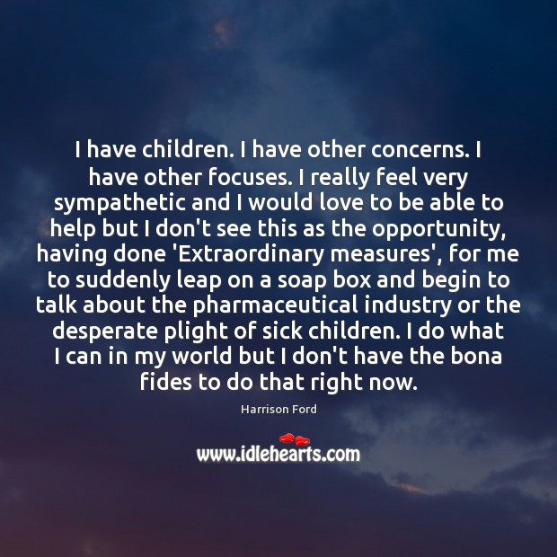 I have children. I have other concerns. I have other focuses. I Harrison Ford Picture Quote