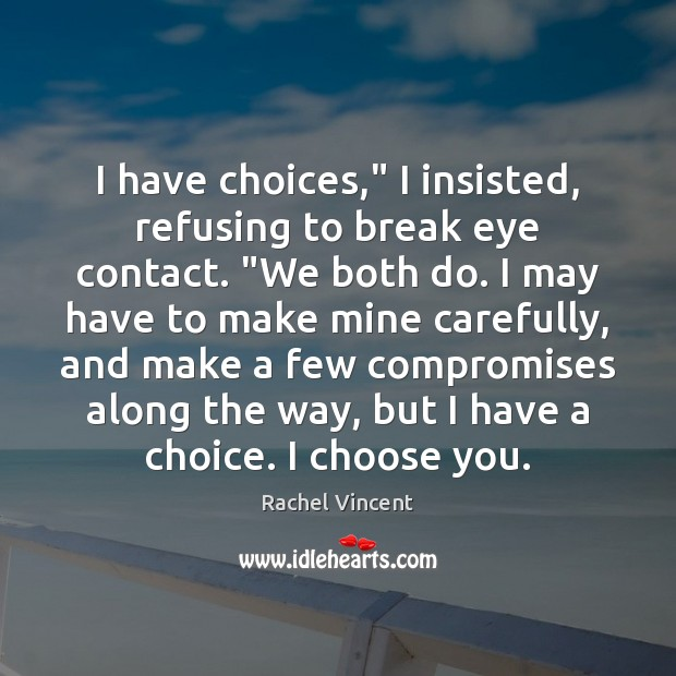 """Image, I have choices,"""" I insisted, refusing to break eye contact. """"We both"""