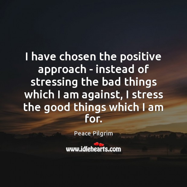 I have chosen the positive approach – instead of stressing the bad Peace Pilgrim Picture Quote