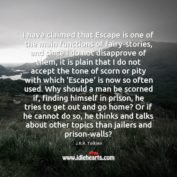 I have claimed that Escape is one of the main functions of J.R.R. Tolkien Picture Quote