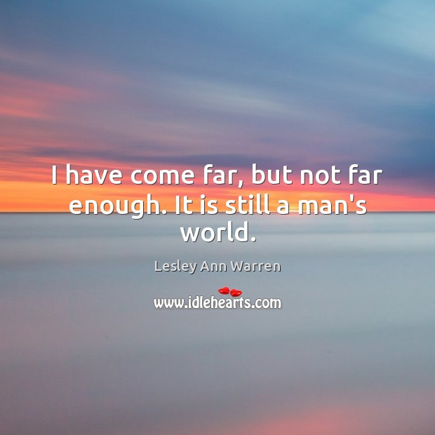 I have come far, but not far enough. It is still a man's world. Image