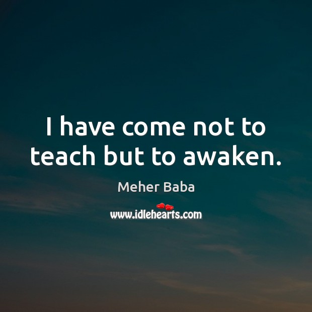 I have come not to teach but to awaken. Image