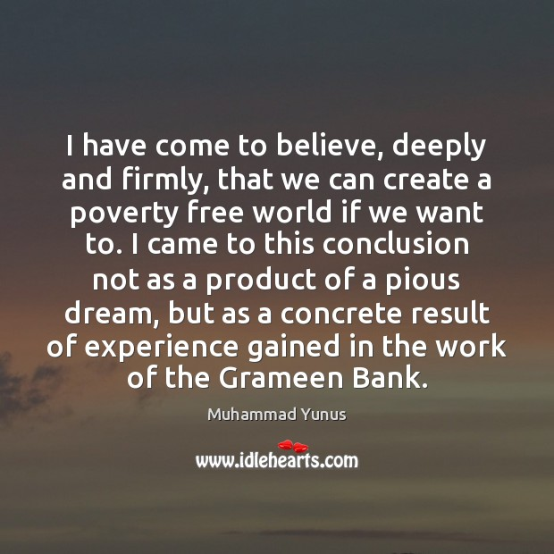 I have come to believe, deeply and firmly, that we can create Muhammad Yunus Picture Quote