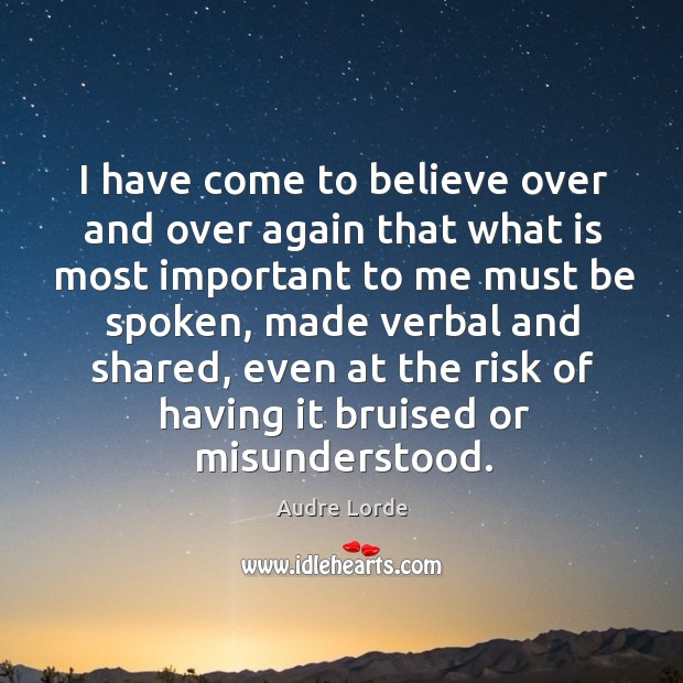 I have come to believe over and over again that what is most important to me must be spoken Audre Lorde Picture Quote