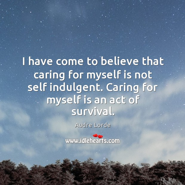 I have come to believe that caring for myself is not self indulgent. Caring for myself is an act of survival. Audre Lorde Picture Quote