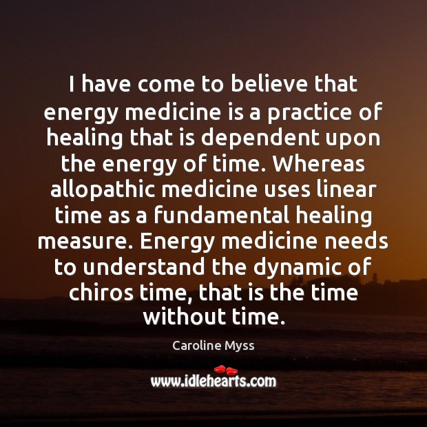 I have come to believe that energy medicine is a practice of Caroline Myss Picture Quote
