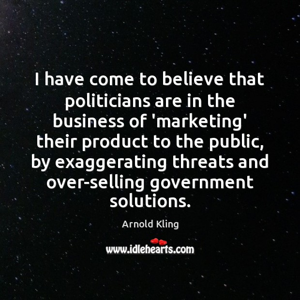 Image, I have come to believe that politicians are in the business of